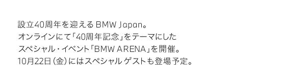 設立40周年を迎える BMW Japan。オンラインにて「40周年記念」をテーマにしたスペシャル・イベント「BMW ARENA」を開催。10月22日(金)にはスペシャルゲストも登場予定。