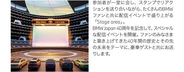 参加者が一堂に会し、スタンプでリアクションを送り合いながら、たくさんのBMWファンと共に配信イベントで盛り上がる「Stage area」。BMW Japan 40周年を記念して、スペシャルな配信イベントを開催。ファンのみなさまと築き上げてきた40年間の歴史とその先の未来をテーマに、豪華ゲストと共にお送りします。