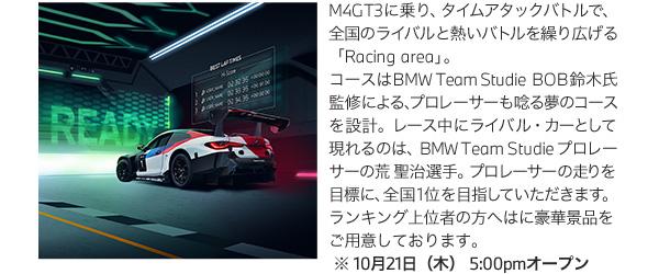 M4GT3に乗り、タイムアタックバトルで、全国のライバルと熱いバトルを繰り広げる「Racing area」。コースはBMW Team Studie BOB鈴木氏監修による、プロレーサーも唸る夢のコースを設計。レース中にライバル・カーとして現れるのは、BMW Team Studie プロレーサーの荒 聖治選手。プロレーサーの走りを目標に、全国1位を目指していただきます。ランキング上位者の方へはに豪華景品をご用意しております。※10月21日(木)5:00pmオープン