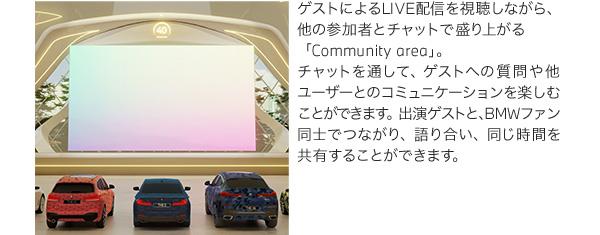 ゲストによるLIVE配信を視聴しながら、他の参加者とチャットで盛り上がる「Community area」。チャットを通して、ゲストへの質問や他ユーザーとのコミュニケーションを楽しむことができます。出演ゲストと、BMWファン同士でつながり、語り合い、同じ時間を共有することができます。